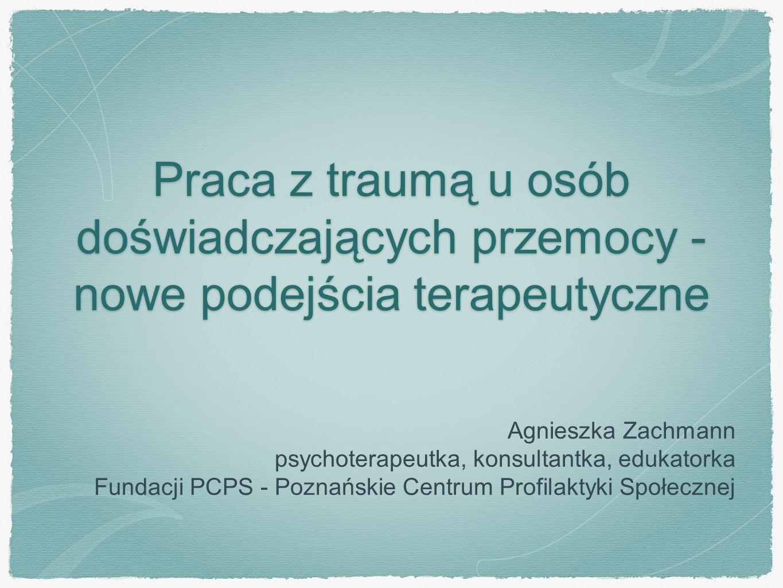 Praca z traumą u osób doświadczających przemocy - nowe podejścia terapeutyczne Agnieszka Zachmann psychoterapeutka, konsultantka, edukatorka Fundacji