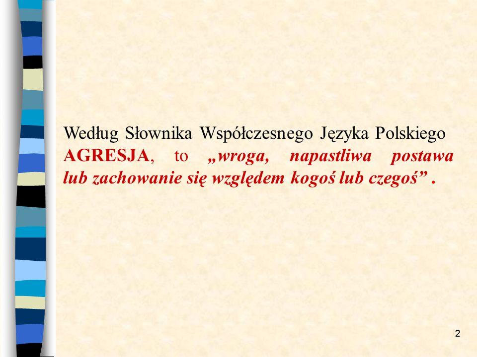 """2 Według Słownika Współczesnego Języka Polskiego AGRESJA, to """"wroga, napastliwa postawa lub zachowanie się względem kogoś lub czegoś""""."""