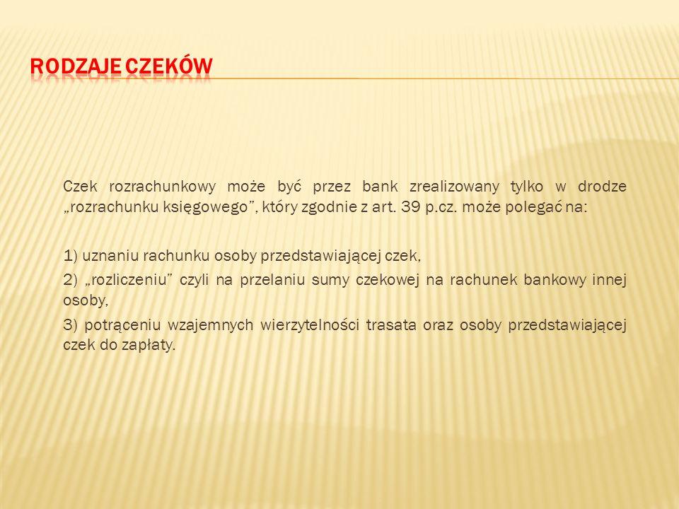 I. Podział ze względu na formę zapłaty: 1) czeki gotówkowe (kasowe), 2) czeki bezgotówkowe (rozliczeniowe, rozrachunkowe) – art. 39 p.cz. zawierają po