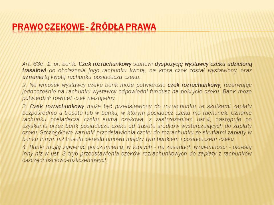 Art. 63b. 1. pr. bank. Czek gotówkowy stanowi dyspozycję wystawcy czeku udzieloną trasatowi obciążenia jego rachunku kwotą, na którą czek został wysta