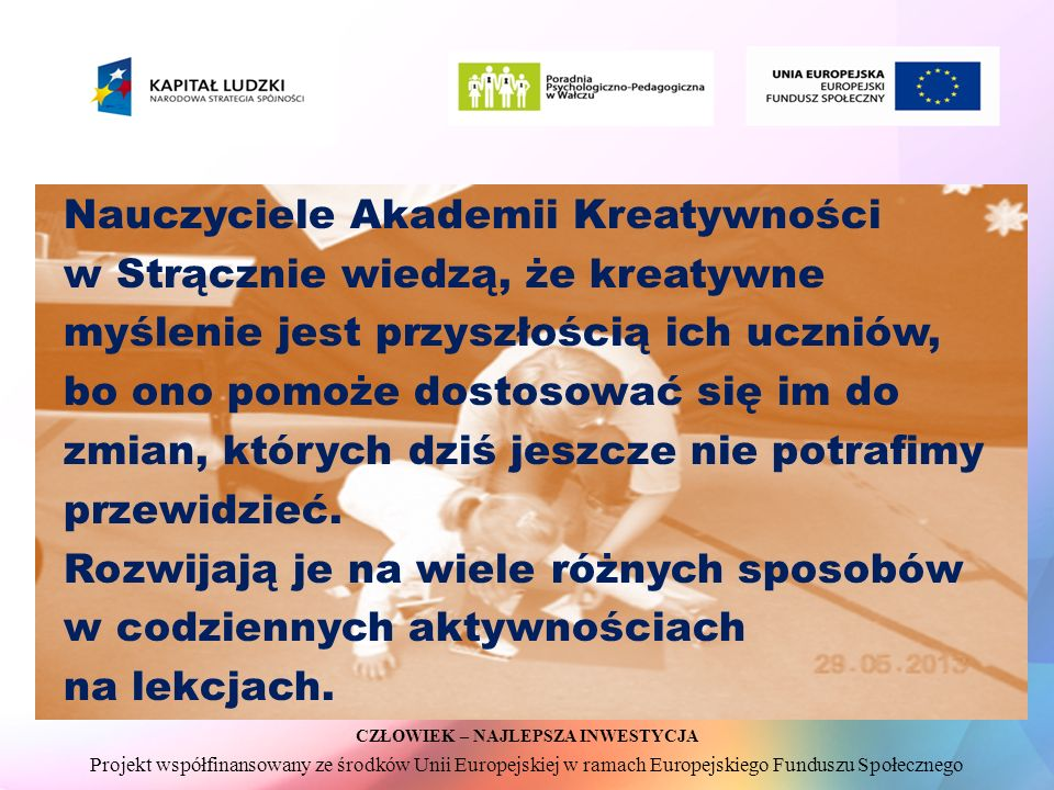 CZŁOWIEK – NAJLEPSZA INWESTYCJA Projekt współfinansowany ze środków Unii Europejskiej w ramach Europejskiego Funduszu Społecznego Nauczyciele Akademii Kreatywności w Strącznie wiedzą, że kreatywne myślenie jest przyszłością ich uczniów, bo ono pomoże dostosować się im do zmian, których dziś jeszcze nie potrafimy przewidzieć.