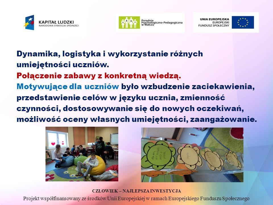 CZŁOWIEK – NAJLEPSZA INWESTYCJA Projekt współfinansowany ze środków Unii Europejskiej w ramach Europejskiego Funduszu Społecznego Dynamika, logistyka i wykorzystanie różnych umiejętności uczniów.