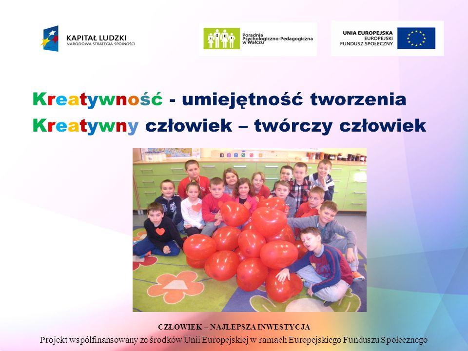CZŁOWIEK – NAJLEPSZA INWESTYCJA Projekt współfinansowany ze środków Unii Europejskiej w ramach Europejskiego Funduszu Społecznego Kreatywność - umiejętność tworzenia Kreatywny człowiek – twórczy człowiek