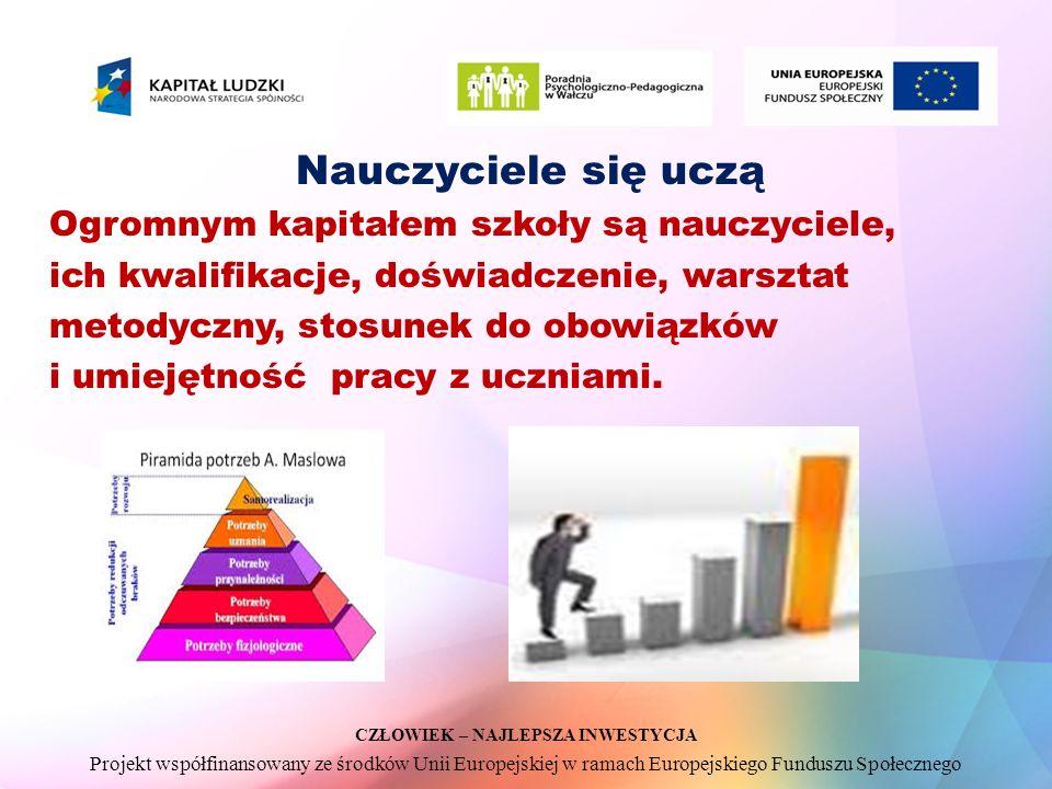 CZŁOWIEK – NAJLEPSZA INWESTYCJA Projekt współfinansowany ze środków Unii Europejskiej w ramach Europejskiego Funduszu Społecznego Nauczyciele się uczą Ogromnym kapitałem szkoły są nauczyciele, ich kwalifikacje, doświadczenie, warsztat metodyczny, stosunek do obowiązków i umiejętność pracy z uczniami.