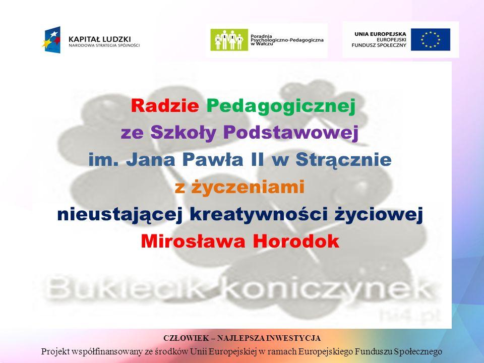 CZŁOWIEK – NAJLEPSZA INWESTYCJA Projekt współfinansowany ze środków Unii Europejskiej w ramach Europejskiego Funduszu Społecznego Radzie Pedagogicznej ze Szkoły Podstawowej im.