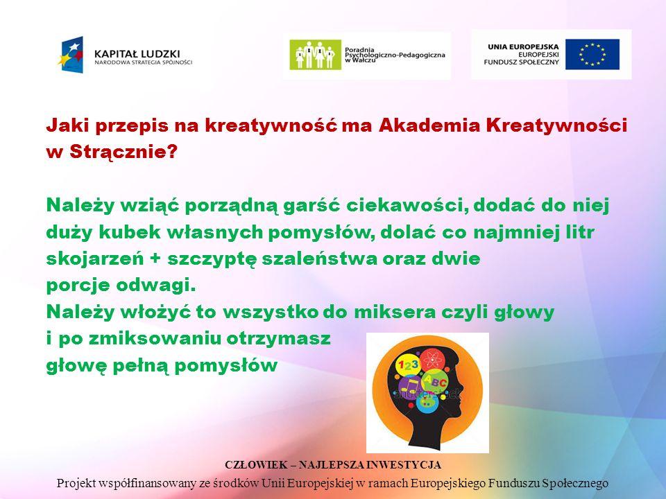 CZŁOWIEK – NAJLEPSZA INWESTYCJA Projekt współfinansowany ze środków Unii Europejskiej w ramach Europejskiego Funduszu Społecznego Jaki przepis na kreatywność ma Akademia Kreatywności w Strącznie.