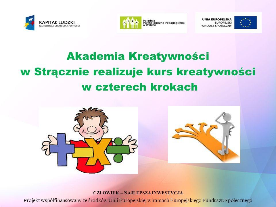 CZŁOWIEK – NAJLEPSZA INWESTYCJA Projekt współfinansowany ze środków Unii Europejskiej w ramach Europejskiego Funduszu Społecznego Akademia Kreatywności w Strącznie realizuje kurs kreatywności w czterech krokach