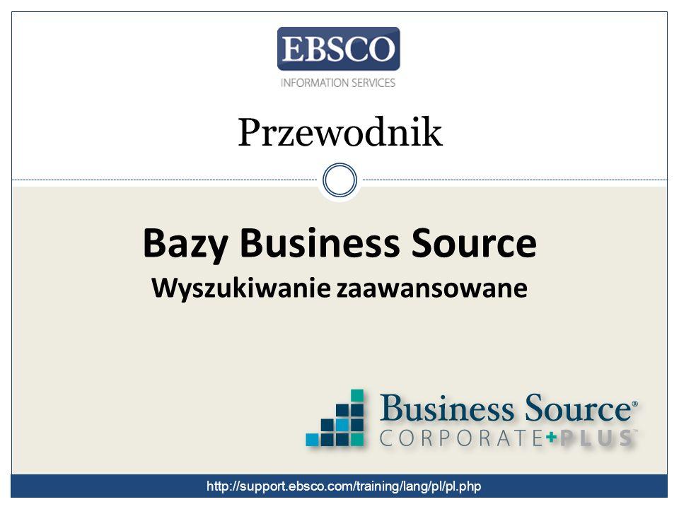 Bazy Business Source Wyszukiwanie zaawansowane Przewodnik http://support.ebsco.com/training/lang/pl/pl.php