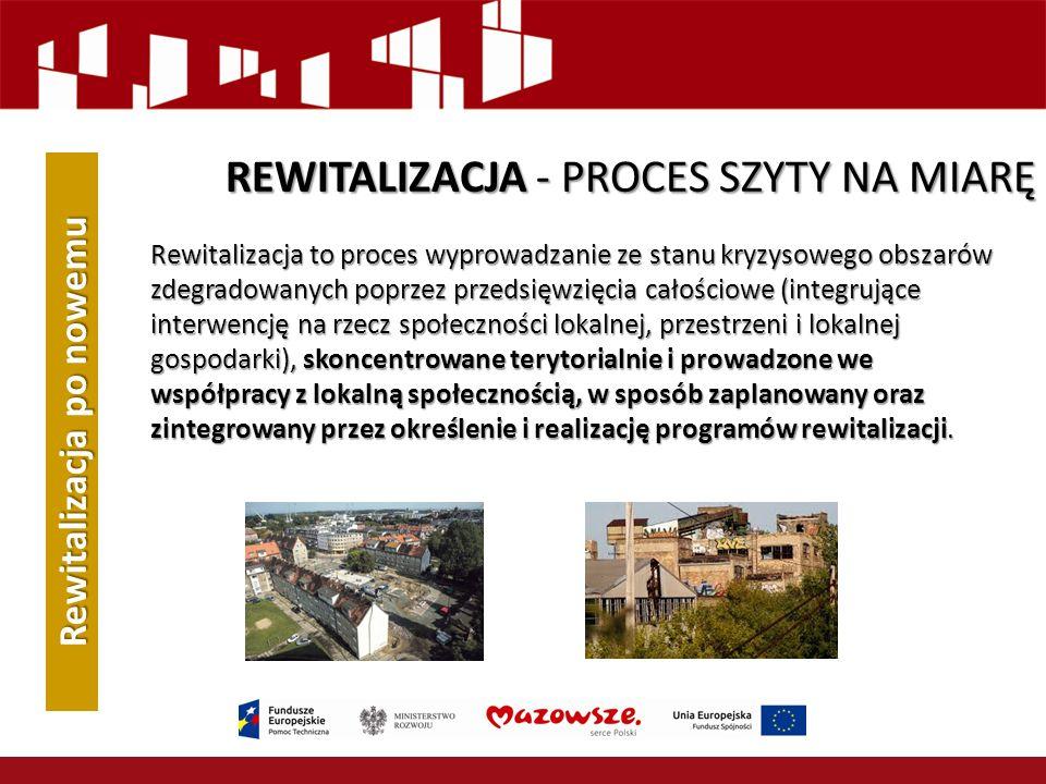 REWITALIZACJA - PROCES SZYTY NA MIARĘ Rewitalizacja to proces wyprowadzanie ze stanu kryzysowego obszarów zdegradowanych poprzez przedsięwzięcia całościowe (integrujące interwencję na rzecz społeczności lokalnej, przestrzeni i lokalnej gospodarki), skoncentrowane terytorialnie i prowadzone we współpracy z lokalną społecznością, w sposób zaplanowany oraz zintegrowany przez określenie i realizację programów rewitalizacji.