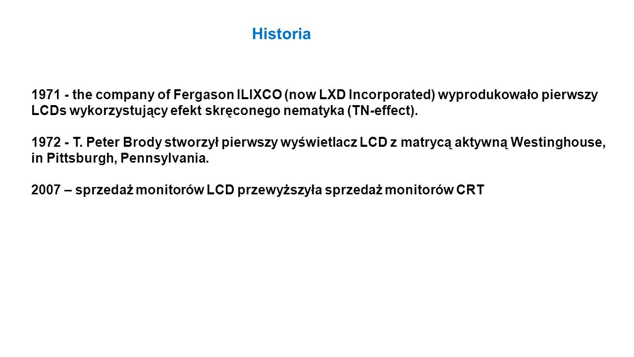1971 - the company of Fergason ILIXCO (now LXD Incorporated) wyprodukowało pierwszy LCDs wykorzystujący efekt skręconego nematyka (TN-effect).