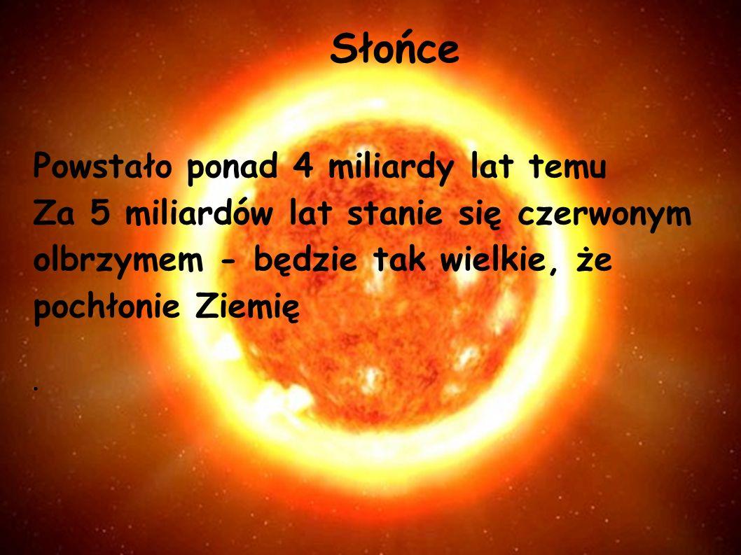 Słońce Powstało ponad 4 miliardy lat temu Za 5 miliardów lat stanie się czerwonym olbrzymem - będzie tak wielkie, że pochłonie Ziemię ●