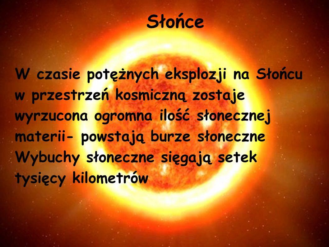 Słońce W czasie potężnych eksplozji na Słońcu w przestrzeń kosmiczną zostaje wyrzucona ogromna ilość słonecznej materii- powstają burze słoneczne Wybuchy słoneczne sięgają setek tysięcy kilometrów
