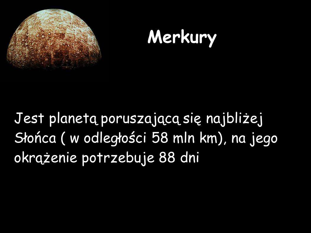 Jest planetą poruszającą się najbliżej Słońca ( w odległości 58 mln km), na jego okrążenie potrzebuje 88 dni Merkury