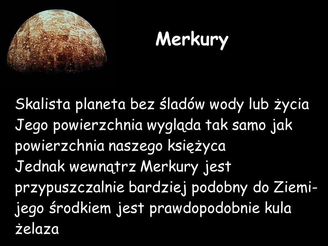 Skalista planeta bez śladów wody lub życia Jego powierzchnia wygląda tak samo jak powierzchnia naszego księżyca Jednak wewnątrz Merkury jest przypuszczalnie bardziej podobny do Ziemi- jego środkiem jest prawdopodobnie kula żelaza Merkury