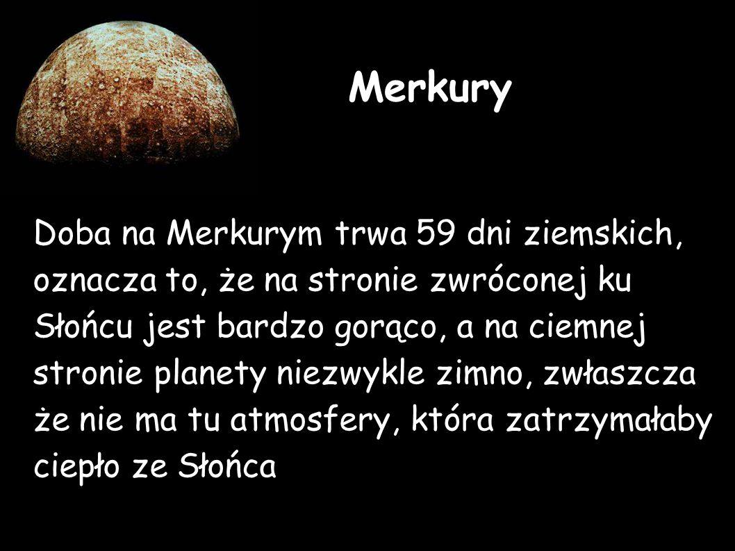 Doba na Merkurym trwa 59 dni ziemskich, oznacza to, że na stronie zwróconej ku Słońcu jest bardzo gorąco, a na ciemnej stronie planety niezwykle zimno, zwłaszcza że nie ma tu atmosfery, która zatrzymałaby ciepło ze Słońca Merkury