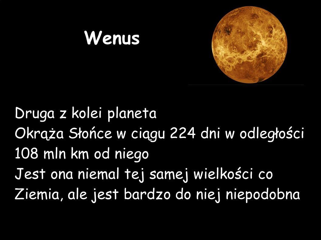Wenus Druga z kolei planeta Okrąża Słońce w ciągu 224 dni w odległości 108 mln km od niego Jest ona niemal tej samej wielkości co Ziemia, ale jest bardzo do niej niepodobna