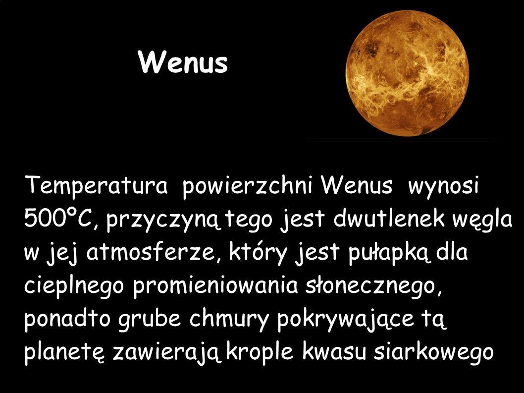 Wenus Temperatura powierzchni Wenus wynosi 500ºC, przyczyną tego jest dwutlenek węgla w jej atmosferze, który jest pułapką dla cieplnego promieniowania słonecznego, ponadto grube chmury pokrywające tą planetę zawierają krople kwasu siarkowego