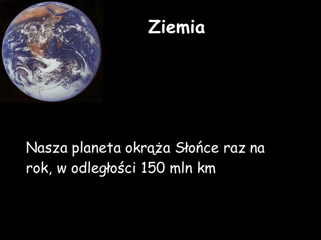 Nasza planeta okrąża Słońce raz na rok, w odległości 150 mln km