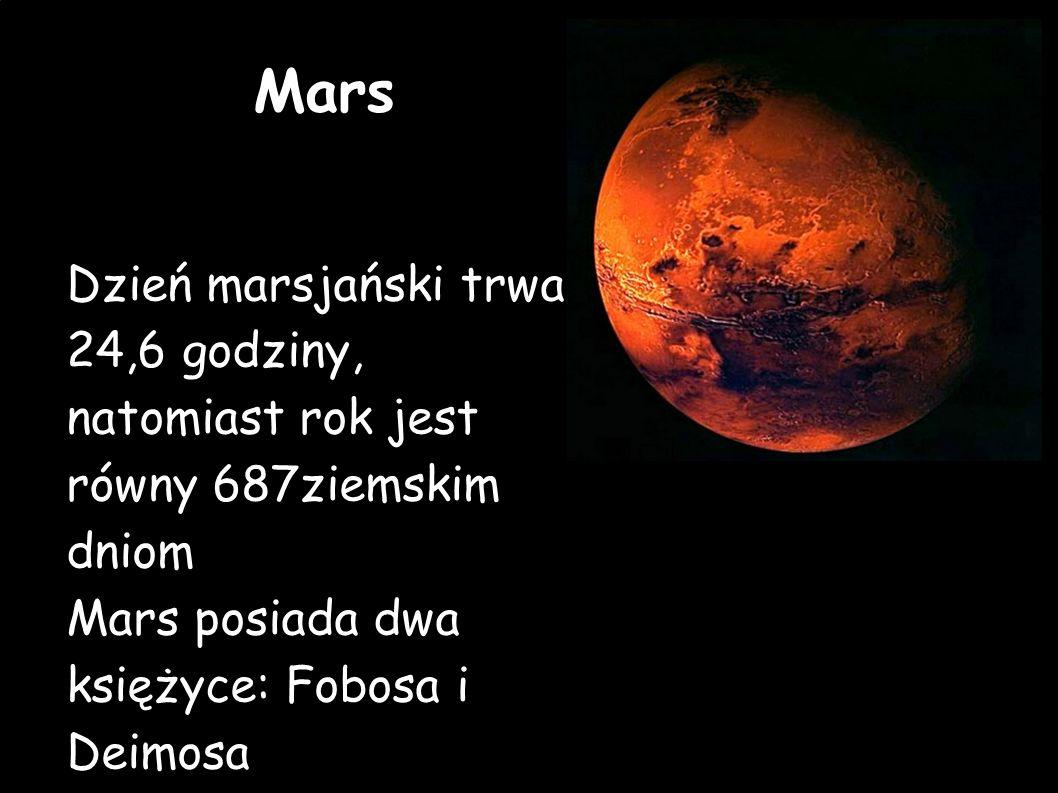 Mars Dzień marsjański trwa 24,6 godziny, natomiast rok jest równy 687ziemskim dniom Mars posiada dwa księżyce: Fobosa i Deimosa