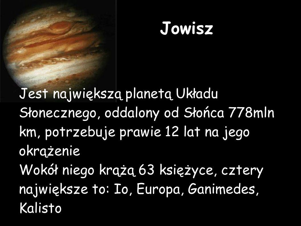 Jowisz Jest największą planetą Układu Słonecznego, oddalony od Słońca 778mln km, potrzebuje prawie 12 lat na jego okrążenie Wokół niego krążą 63 księżyce, cztery największe to: Io, Europa, Ganimedes, Kalisto J