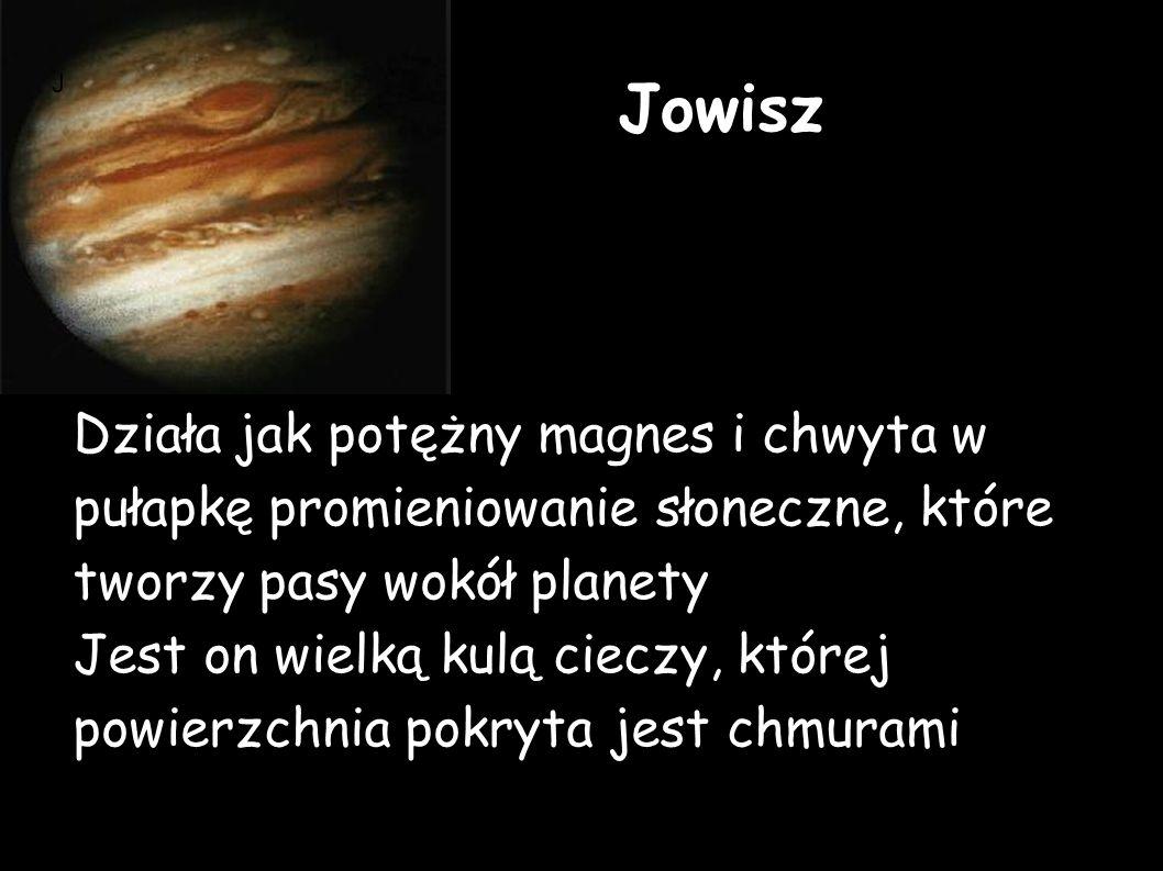 Jowisz Działa jak potężny magnes i chwyta w pułapkę promieniowanie słoneczne, które tworzy pasy wokół planety Jest on wielką kulą cieczy, której powierzchnia pokryta jest chmurami J