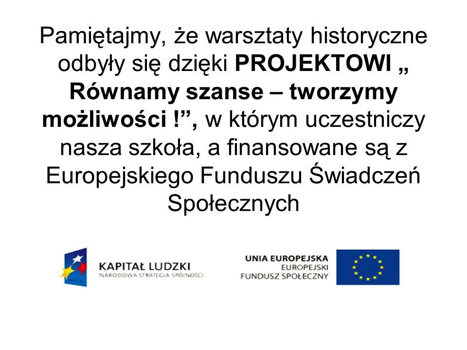 """Pamiętajmy, że warsztaty historyczne odbyły się dzięki PROJEKTOWI """" Równamy szanse – tworzymy możliwości ! , w którym uczestniczy nasza szkoła, a finansowane są z Europejskiego Funduszu Świadczeń Społecznych"""