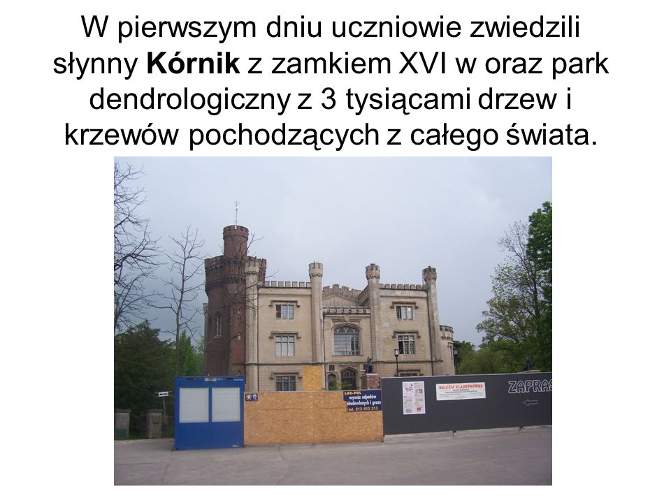 W pierwszym dniu uczniowie zwiedzili słynny Kórnik z zamkiem XVI w oraz park dendrologiczny z 3 tysiącami drzew i krzewów pochodzących z całego świata.