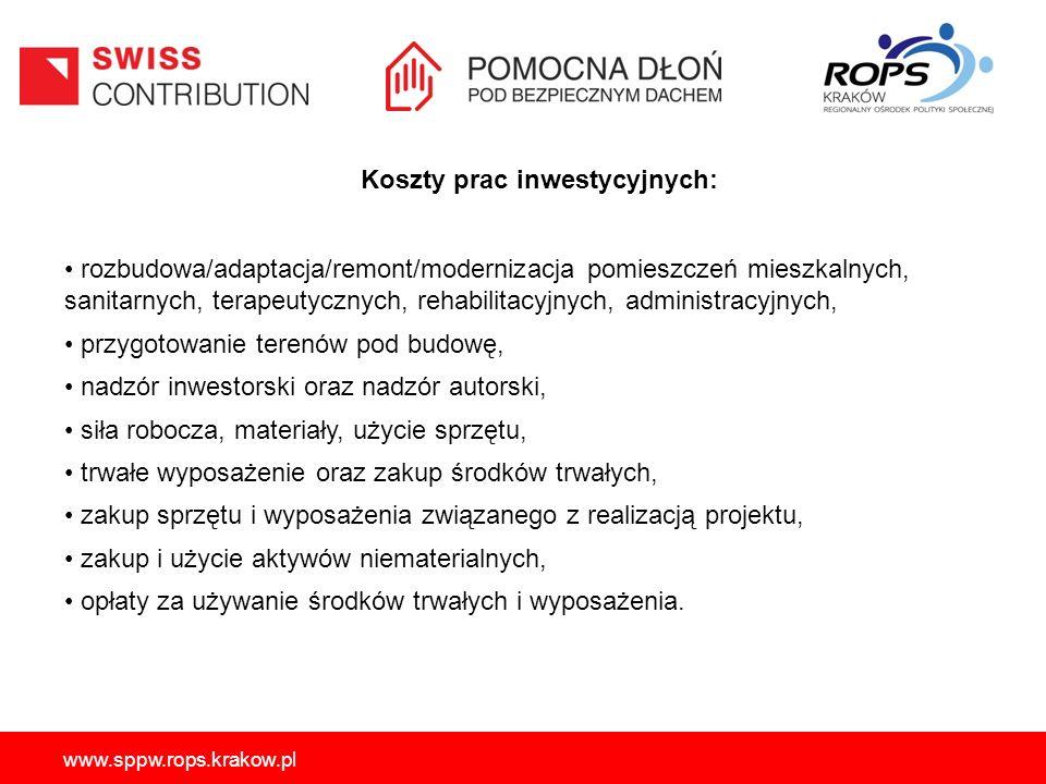 www.sppw.rops.krakow.pl Koszty prac inwestycyjnych: rozbudowa/adaptacja/remont/modernizacja pomieszczeń mieszkalnych, sanitarnych, terapeutycznych, rehabilitacyjnych, administracyjnych, przygotowanie terenów pod budowę, nadzór inwestorski oraz nadzór autorski, siła robocza, materiały, użycie sprzętu, trwałe wyposażenie oraz zakup środków trwałych, zakup sprzętu i wyposażenia związanego z realizacją projektu, zakup i użycie aktywów niematerialnych, opłaty za używanie środków trwałych i wyposażenia.