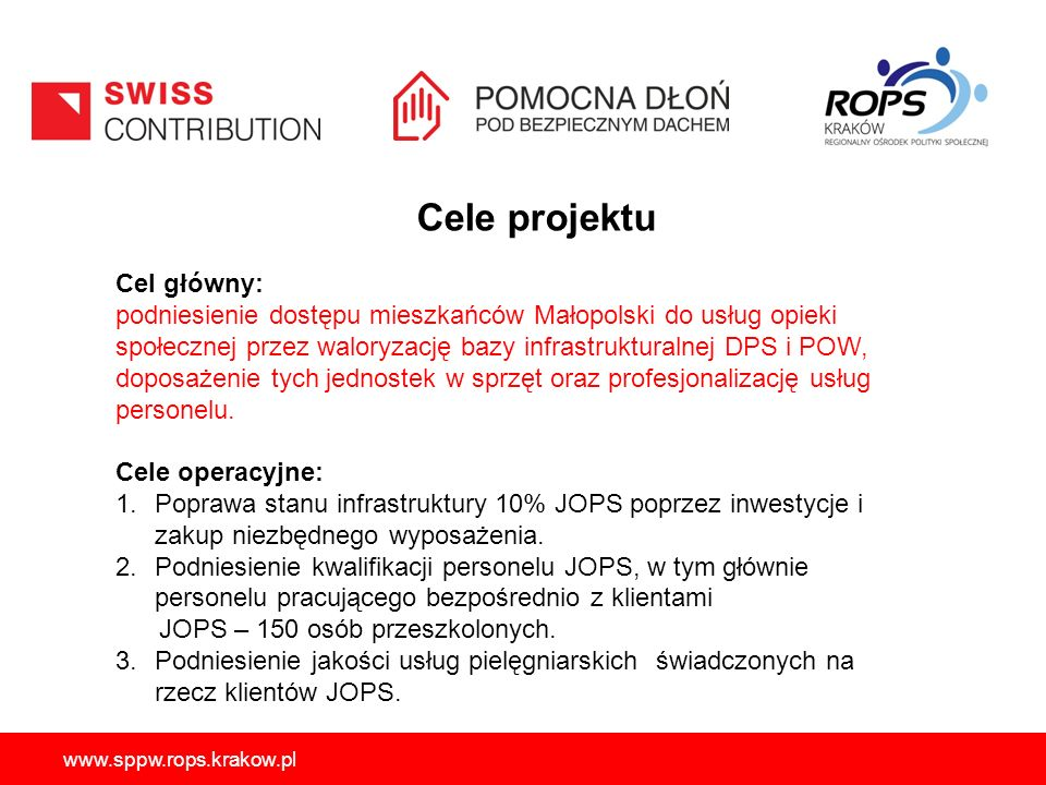 www.sppw.rops.krakow.pl Cele projektu Cel główny: podniesienie dostępu mieszkańców Małopolski do usług opieki społecznej przez waloryzację bazy infrastrukturalnej DPS i POW, doposażenie tych jednostek w sprzęt oraz profesjonalizację usług personelu.