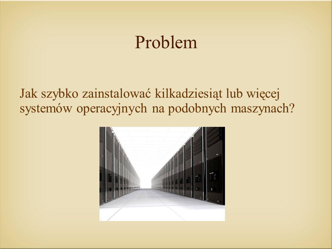 Problem Jak szybko zainstalować kilkadziesiąt lub więcej systemów operacyjnych na podobnych maszynach?