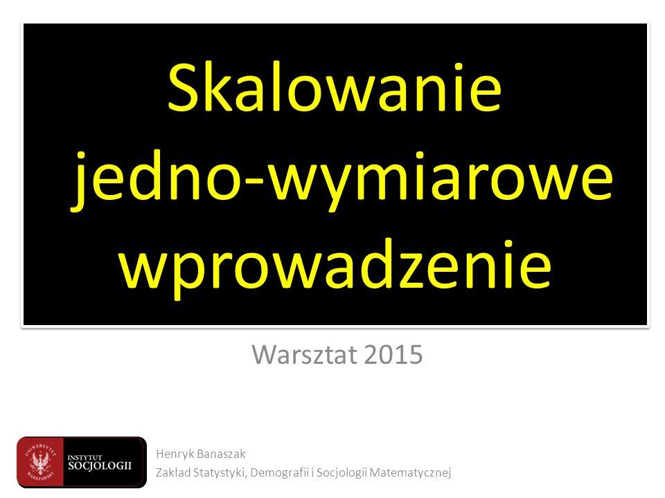 Twarze sondażu Warsztat 2015 Skalowanie jedno-wymiarowe wprowadzenie Henryk Banaszak Zakład Statystyki, Demografii i Socjologii Matematycznej