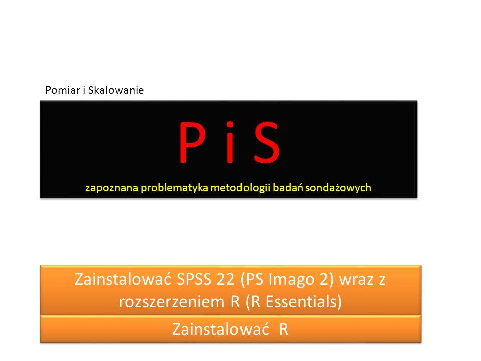 P i S zapoznana problematyka metodologii badań sondażowych Pomiar i Skalowanie Zainstalować SPSS 22 (PS Imago 2) wraz z rozszerzeniem R (R Essentials) Zainstalować R