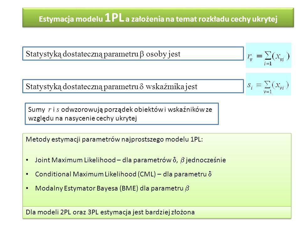 Estymacja modelu 1PL a założenia na temat rozkładu cechy ukrytej Statystyką dostateczną parametru  osoby jest Statystyką dostateczną parametru  wskaźmika jest Sumy r i s odwzorowują porządek obiektów i wskaźników ze względu na nasycenie cechy ukrytej Metody estymacji parametrów najprostszego modelu 1PL: Joint Maximum Likelihood – dla parametrów ,  jednocześnie Conditional Maximum Likelihood (CML) – dla parametru  Modalny Estymator Bayesa (BME) dla parametru  Metody estymacji parametrów najprostszego modelu 1PL: Joint Maximum Likelihood – dla parametrów ,  jednocześnie Conditional Maximum Likelihood (CML) – dla parametru  Modalny Estymator Bayesa (BME) dla parametru  Dla modeli 2PL oraz 3PL estymacja jest bardziej złożona