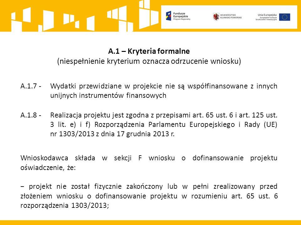 A.1 – Kryteria formalne (niespełnienie kryterium oznacza odrzucenie wniosku) A.1.7 - Wydatki przewidziane w projekcie nie są współfinansowane z innych unijnych instrumentów finansowych A.1.8 - Realizacja projektu jest zgodna z przepisami art.