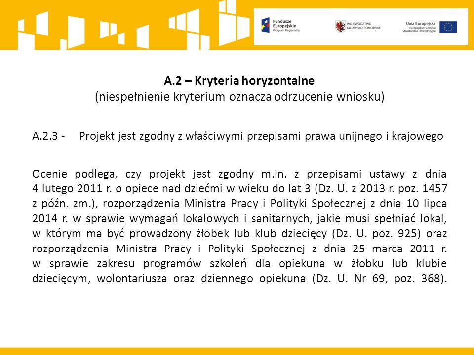 A.2 – Kryteria horyzontalne (niespełnienie kryterium oznacza odrzucenie wniosku) A.2.3 - Projekt jest zgodny z właściwymi przepisami prawa unijnego i krajowego Ocenie podlega, czy projekt jest zgodny m.in.