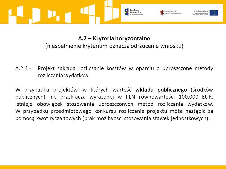 A.2 – Kryteria horyzontalne (niespełnienie kryterium oznacza odrzucenie wniosku) A.2.4 -Projekt zakłada rozliczanie kosztów w oparciu o uproszczone metody rozliczania wydatków W przypadku projektów, w których wartość wkładu publicznego (środków publicznych) nie przekracza wyrażonej w PLN równowartości 100.000 EUR, istnieje obowiązek stosowania uproszczonych metod rozliczania wydatków.