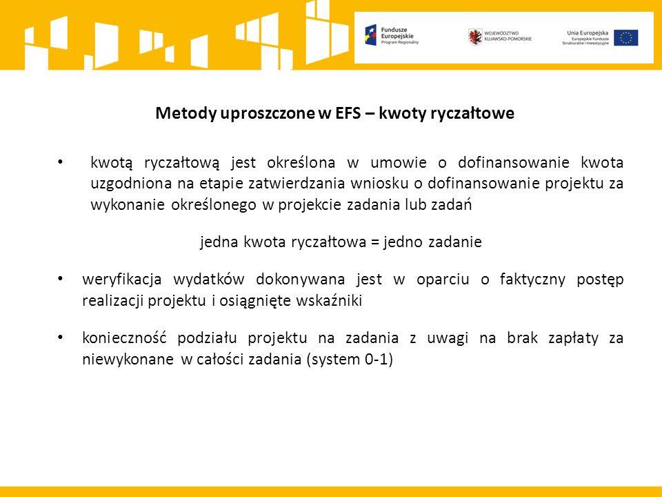 Metody uproszczone w EFS – kwoty ryczałtowe kwotą ryczałtową jest określona w umowie o dofinansowanie kwota uzgodniona na etapie zatwierdzania wniosku o dofinansowanie projektu za wykonanie określonego w projekcie zadania lub zadań jedna kwota ryczałtowa = jedno zadanie weryfikacja wydatków dokonywana jest w oparciu o faktyczny postęp realizacji projektu i osiągnięte wskaźniki konieczność podziału projektu na zadania z uwagi na brak zapłaty za niewykonane w całości zadania (system 0-1)