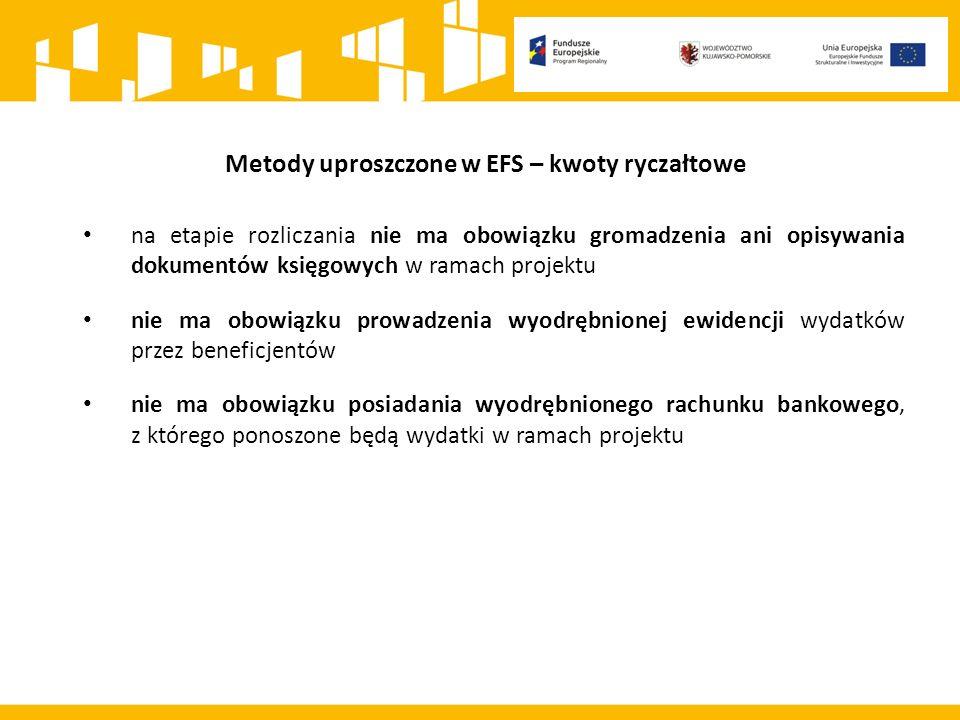 Metody uproszczone w EFS – kwoty ryczałtowe na etapie rozliczania nie ma obowiązku gromadzenia ani opisywania dokumentów księgowych w ramach projektu nie ma obowiązku prowadzenia wyodrębnionej ewidencji wydatków przez beneficjentów nie ma obowiązku posiadania wyodrębnionego rachunku bankowego, z którego ponoszone będą wydatki w ramach projektu