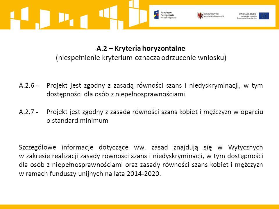 A.2 – Kryteria horyzontalne (niespełnienie kryterium oznacza odrzucenie wniosku) A.2.6 - Projekt jest zgodny z zasadą równości szans i niedyskryminacji, w tym dostępności dla osób z niepełnosprawnościami A.2.7 - Projekt jest zgodny z zasadą równości szans kobiet i mężczyzn w oparciu o standard minimum Szczegółowe informacje dotyczące ww.