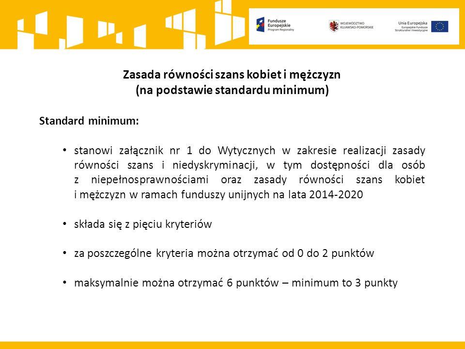 Zasada równości szans kobiet i mężczyzn (na podstawie standardu minimum) Standard minimum: stanowi załącznik nr 1 do Wytycznych w zakresie realizacji zasady równości szans i niedyskryminacji, w tym dostępności dla osób z niepełnosprawnościami oraz zasady równości szans kobiet i mężczyzn w ramach funduszy unijnych na lata 2014-2020 składa się z pięciu kryteriów za poszczególne kryteria można otrzymać od 0 do 2 punktów maksymalnie można otrzymać 6 punktów – minimum to 3 punkty