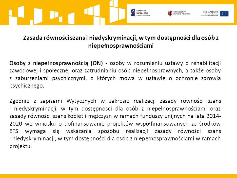 Zasada równości szans i niedyskryminacji, w tym dostępności dla osób z niepełnosprawnościami Osoby z niepełnosprawnością (ON) - osoby w rozumieniu ustawy o rehabilitacji zawodowej i społecznej oraz zatrudnianiu osób niepełnosprawnych, a także osoby z zaburzeniami psychicznymi, o których mowa w ustawie o ochronie zdrowia psychicznego.