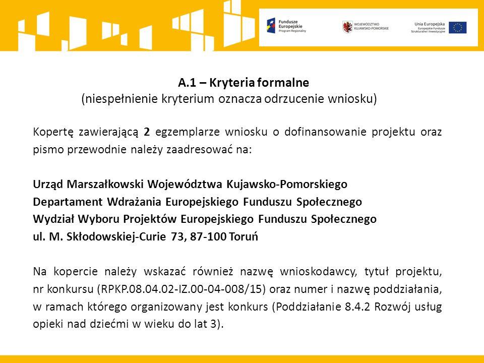 A.1 – Kryteria formalne (niespełnienie kryterium oznacza odrzucenie wniosku) Kopertę zawierającą 2 egzemplarze wniosku o dofinansowanie projektu oraz pismo przewodnie należy zaadresować na: Urząd Marszałkowski Województwa Kujawsko-Pomorskiego Departament Wdrażania Europejskiego Funduszu Społecznego Wydział Wyboru Projektów Europejskiego Funduszu Społecznego ul.