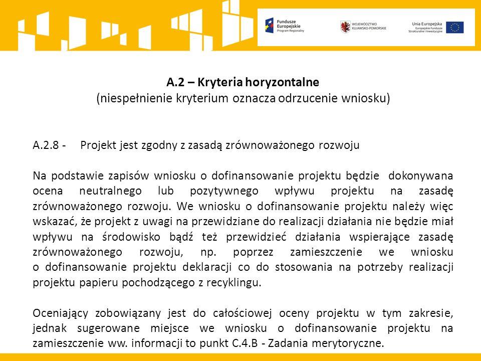 A.2 – Kryteria horyzontalne (niespełnienie kryterium oznacza odrzucenie wniosku) A.2.8 - Projekt jest zgodny z zasadą zrównoważonego rozwoju Na podstawie zapisów wniosku o dofinansowanie projektu będzie dokonywana ocena neutralnego lub pozytywnego wpływu projektu na zasadę zrównoważonego rozwoju.