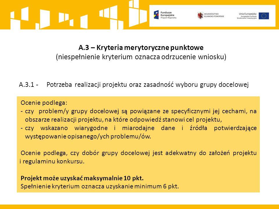 A.3 – Kryteria merytoryczne punktowe (niespełnienie kryterium oznacza odrzucenie wniosku) A.3.1 - Potrzeba realizacji projektu oraz zasadność wyboru grupy docelowej Ocenie podlega: - czy problem/y grupy docelowej są powiązane ze specyficznymi jej cechami, na obszarze realizacji projektu, na które odpowiedź stanowi cel projektu, -czy wskazano wiarygodne i miarodajne dane i źródła potwierdzające występowanie opisanego/ych problemu/ów.