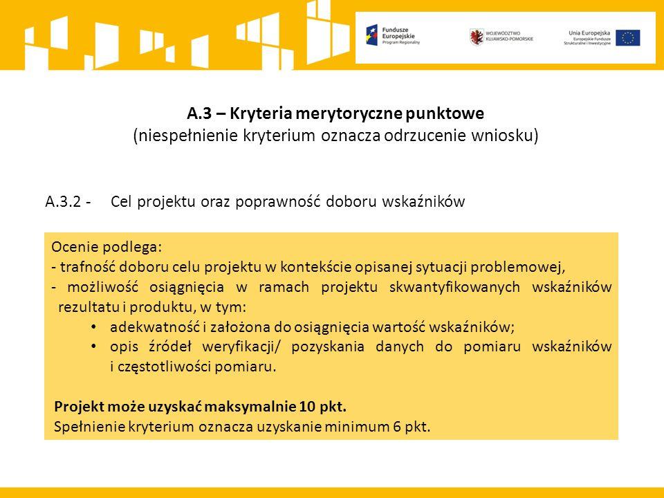 A.3 – Kryteria merytoryczne punktowe (niespełnienie kryterium oznacza odrzucenie wniosku) A.3.2 - Cel projektu oraz poprawność doboru wskaźników Ocenie podlega: - trafność doboru celu projektu w kontekście opisanej sytuacji problemowej, - możliwość osiągnięcia w ramach projektu skwantyfikowanych wskaźników rezultatu i produktu, w tym: adekwatność i założona do osiągnięcia wartość wskaźników; opis źródeł weryfikacji/ pozyskania danych do pomiaru wskaźników i częstotliwości pomiaru.