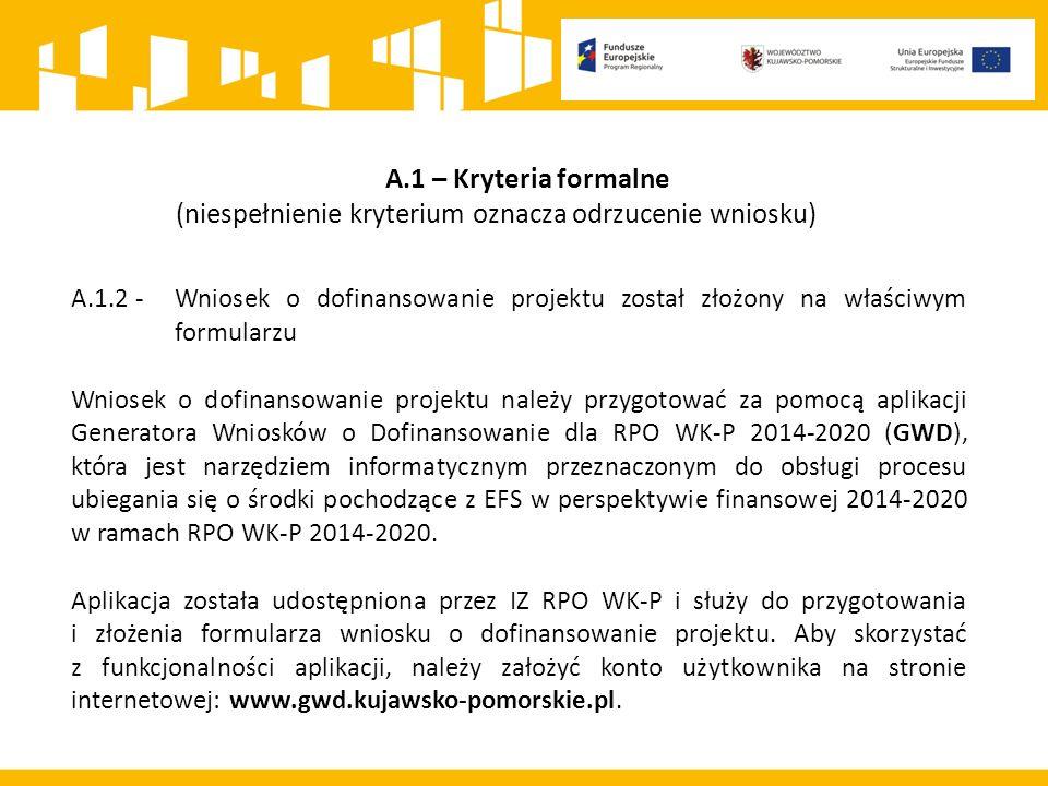 A.1 – Kryteria formalne (niespełnienie kryterium oznacza odrzucenie wniosku) A.1.2 - Wniosek o dofinansowanie projektu został złożony na właściwym formularzu Wniosek o dofinansowanie projektu należy przygotować za pomocą aplikacji Generatora Wniosków o Dofinansowanie dla RPO WK-P 2014-2020 (GWD), która jest narzędziem informatycznym przeznaczonym do obsługi procesu ubiegania się o środki pochodzące z EFS w perspektywie finansowej 2014-2020 w ramach RPO WK-P 2014-2020.
