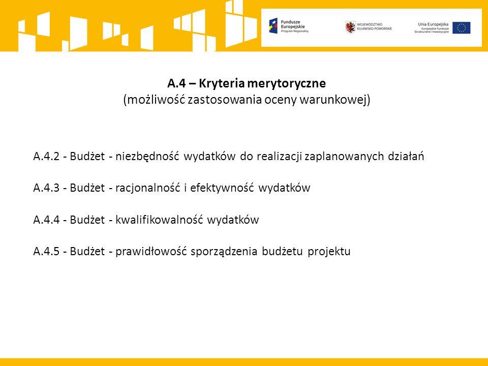 A.4 – Kryteria merytoryczne (możliwość zastosowania oceny warunkowej) A.4.2 - Budżet - niezbędność wydatków do realizacji zaplanowanych działań A.4.3 - Budżet - racjonalność i efektywność wydatków A.4.4 - Budżet - kwalifikowalność wydatków A.4.5 - Budżet - prawidłowość sporządzenia budżetu projektu