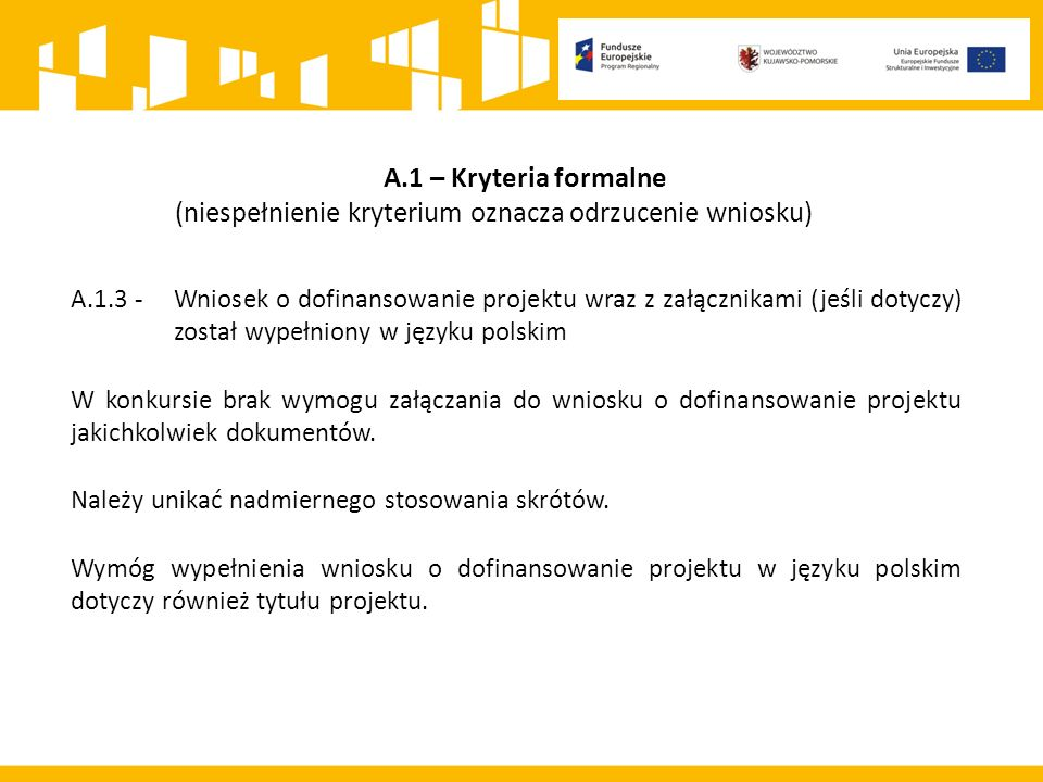 A.1 – Kryteria formalne (niespełnienie kryterium oznacza odrzucenie wniosku) A.1.3 -Wniosek o dofinansowanie projektu wraz z załącznikami (jeśli dotyczy) został wypełniony w języku polskim W konkursie brak wymogu załączania do wniosku o dofinansowanie projektu jakichkolwiek dokumentów.