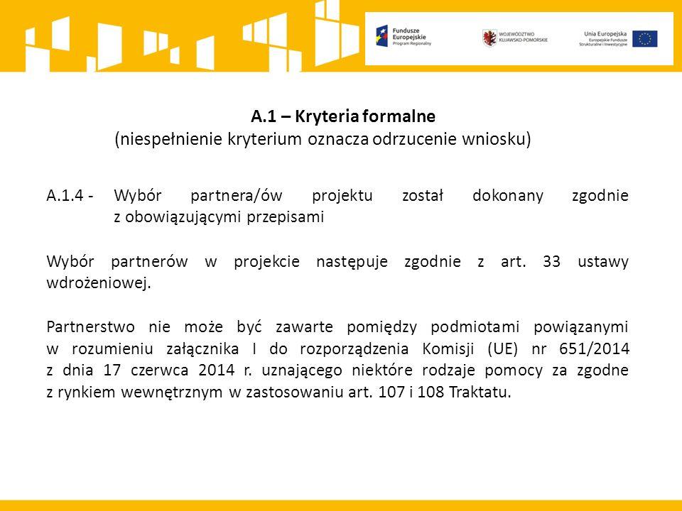 A.1 – Kryteria formalne (niespełnienie kryterium oznacza odrzucenie wniosku) A.1.4 -Wybór partnera/ów projektu został dokonany zgodnie z obowiązującymi przepisami Wybór partnerów w projekcie następuje zgodnie z art.