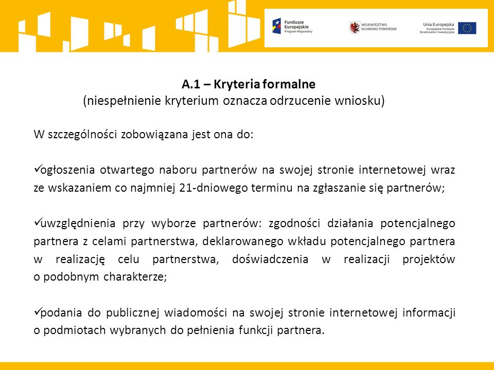 A.1 – Kryteria formalne (niespełnienie kryterium oznacza odrzucenie wniosku) W szczególności zobowiązana jest ona do: ogłoszenia otwartego naboru partnerów na swojej stronie internetowej wraz ze wskazaniem co najmniej 21-dniowego terminu na zgłaszanie się partnerów; uwzględnienia przy wyborze partnerów: zgodności działania potencjalnego partnera z celami partnerstwa, deklarowanego wkładu potencjalnego partnera w realizację celu partnerstwa, doświadczenia w realizacji projektów o podobnym charakterze; podania do publicznej wiadomości na swojej stronie internetowej informacji o podmiotach wybranych do pełnienia funkcji partnera.